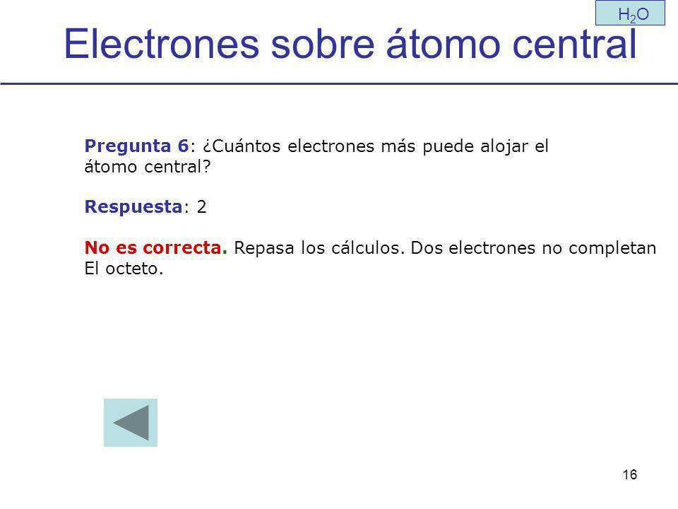 16 Electrones sobre átomo central H2OH2O Pregunta 6: ¿Cuántos electrones más puede alojar el átomo central.