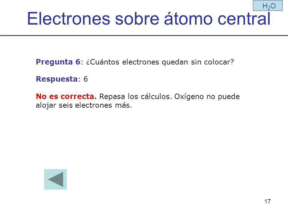 17 Electrones sobre átomo central H2OH2O Pregunta 6: ¿Cuántos electrones quedan sin colocar.