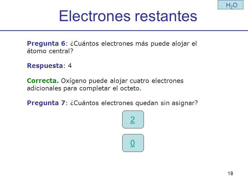 18 Electrones restantes H2OH2O Pregunta 6: ¿Cuántos electrones más puede alojar el átomo central.