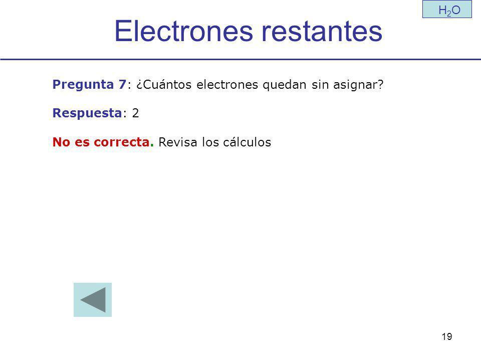 19 Electrones restantes H2OH2O Pregunta 7: ¿Cuántos electrones quedan sin asignar.
