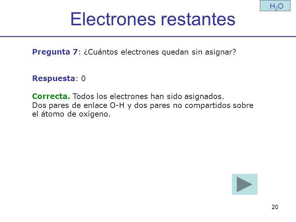 20 Electrones restantes H2OH2O Pregunta 7: ¿Cuántos electrones quedan sin asignar.