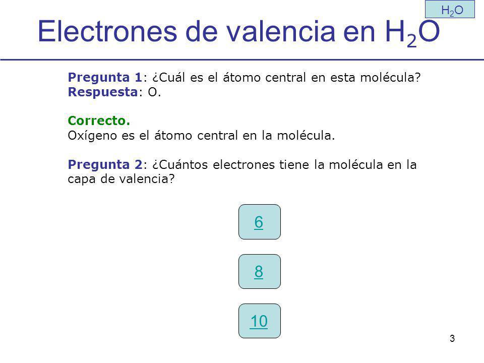 3 Electrones de valencia en H 2 O H2OH2O Pregunta 1: ¿Cuál es el átomo central en esta molécula.