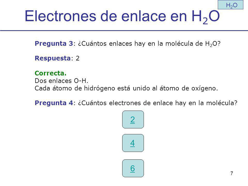 7 Electrones de enlace en H 2 O H2OH2O Pregunta 3: ¿Cuántos enlaces hay en la molécula de H 2 O.