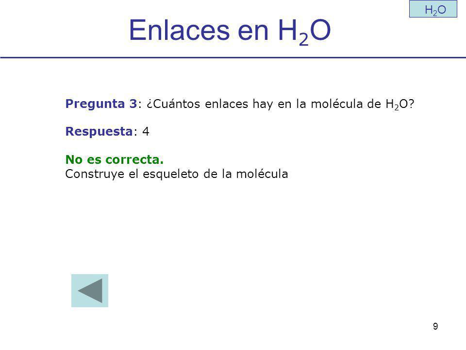 9 Enlaces en H 2 O H2OH2O Pregunta 3: ¿Cuántos enlaces hay en la molécula de H 2 O.