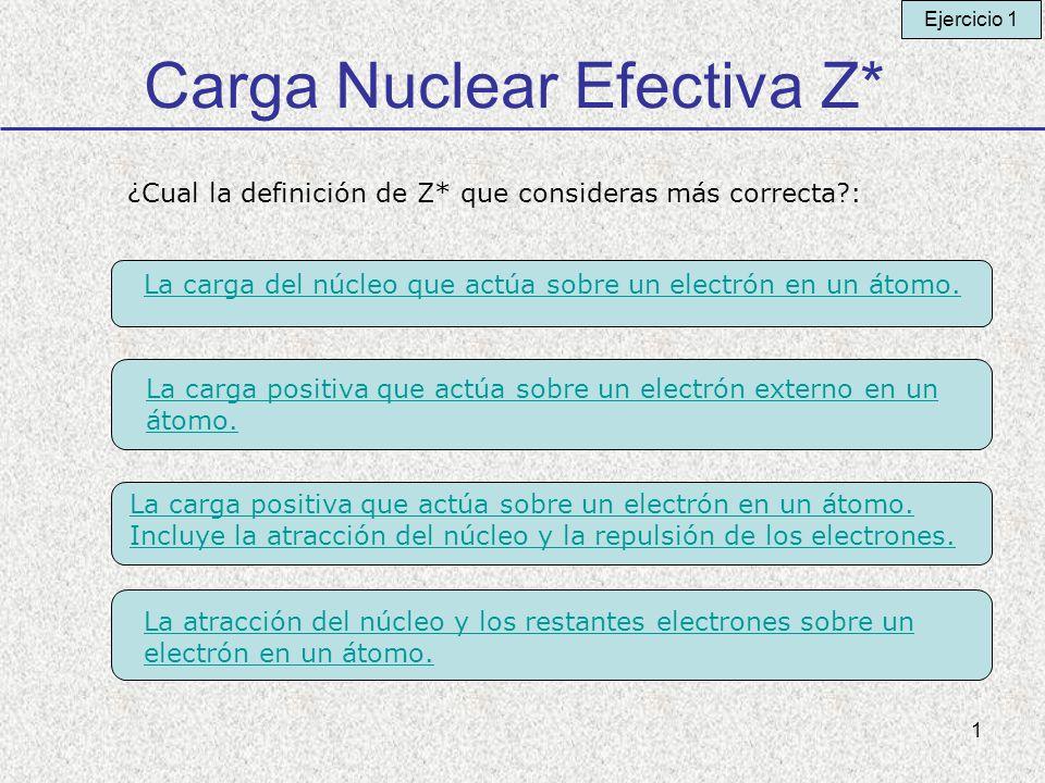 1 Carga Nuclear Efectiva Z* ¿Cual la definición de Z* que consideras más correcta?: La carga del núcleo que actúa sobre un electrón en un átomo. La ca