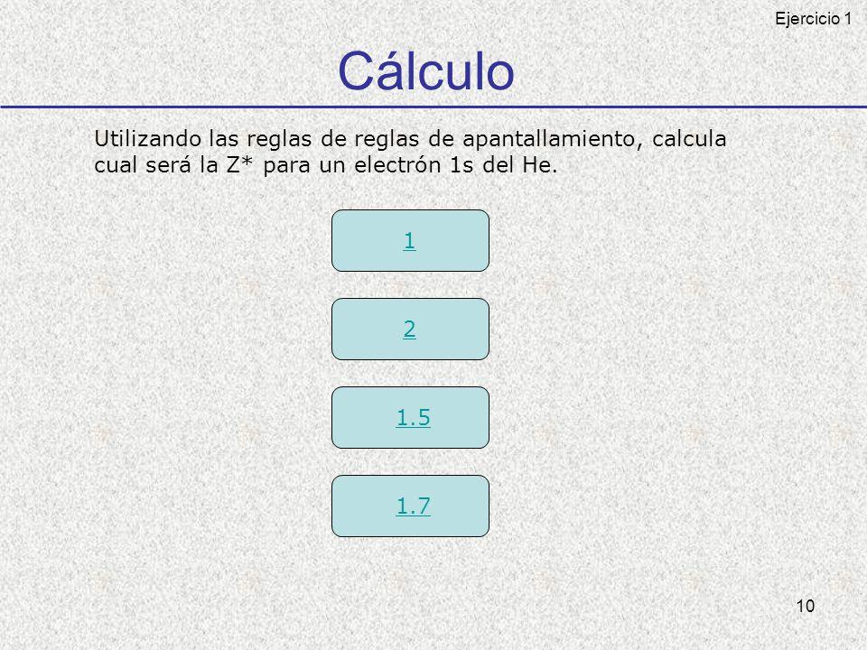 10 Cálculo Utilizando las reglas de reglas de apantallamiento, calcula cual será la Z* para un electrón 1s del He. 1 2 1.5 1.7 Ejercicio 1
