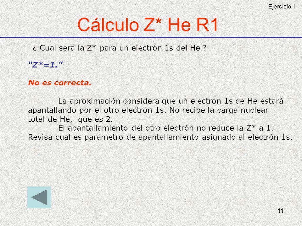 11 Cálculo Z* He R1 ¿ Cual será la Z* para un electrón 1s del He. ? Z*=1. No es correcta. La aproximación considera que un electrón 1s de He estará ap