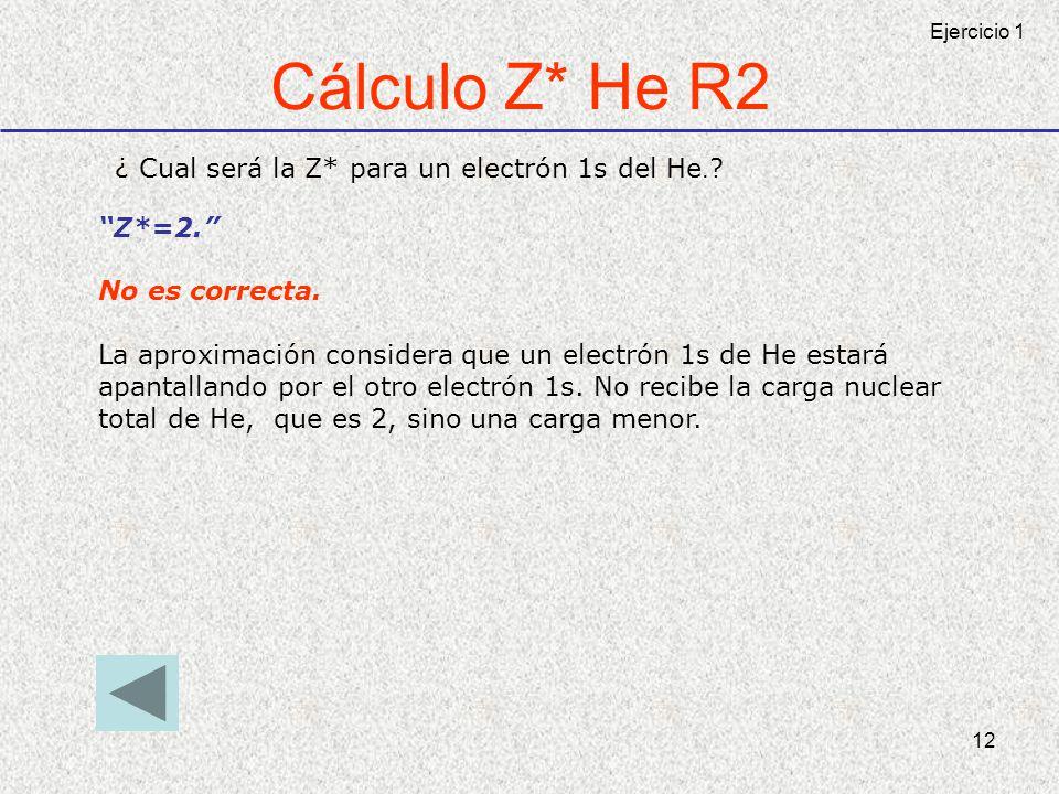 12 Cálculo Z* He R2 ¿ Cual será la Z* para un electrón 1s del He. ? Z*=2. No es correcta. La aproximación considera que un electrón 1s de He estará ap
