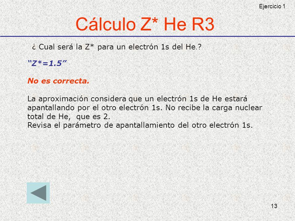 13 Cálculo Z* He R3 ¿ Cual será la Z* para un electrón 1s del He. ? Z*=1.5 No es correcta. La aproximación considera que un electrón 1s de He estará a