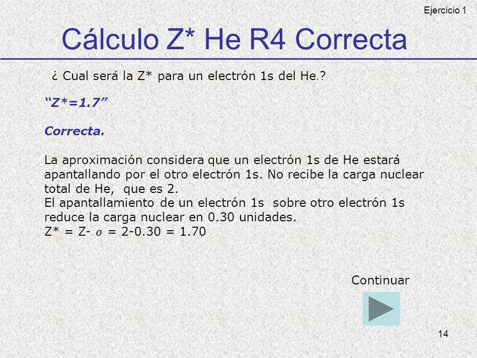 14 Cálculo Z* He R4 Correcta ¿ Cual será la Z* para un electrón 1s del He. ? Z*=1.7 Correcta. La aproximación considera que un electrón 1s de He estar