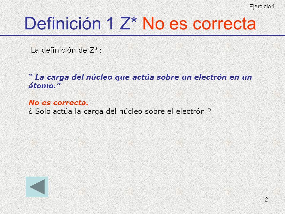 2 Definición 1 Z* No es correcta La carga del núcleo que actúa sobre un electrón en un átomo. No es correcta. ¿ Solo actúa la carga del núcleo sobre e
