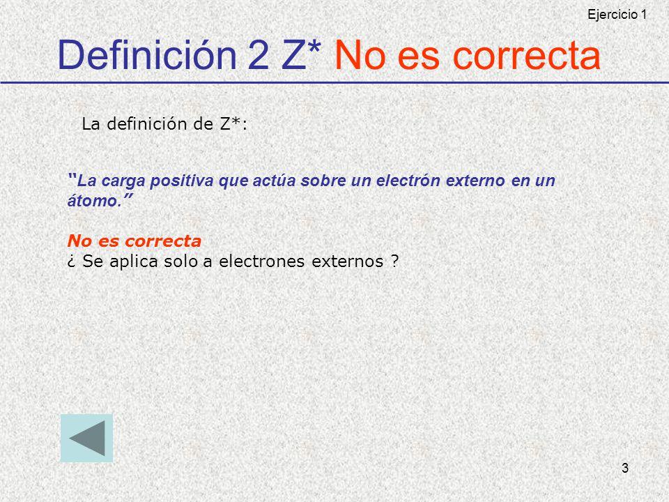 3 Definición 2 Z* No es correcta La carga positiva que actúa sobre un electrón externo en un átomo. No es correcta ¿ Se aplica solo a electrones exter