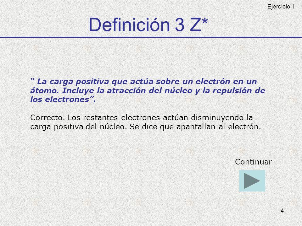 4 Definición 3 Z* La carga positiva que actúa sobre un electrón en un átomo. Incluye la atracción del núcleo y la repulsión de los electrones. Correct