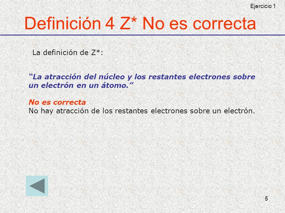 5 Definición 4 Z* No es correcta La atracción del núcleo y los restantes electrones sobre un electrón en un átomo. No es correcta No hay atracción de