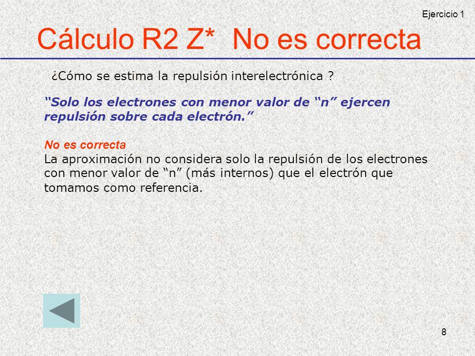 8 Cálculo R2 Z* No es correcta ¿Cómo se estima la repulsión interelectrónica ? Solo los electrones con menor valor de n ejercen repulsión sobre cada e