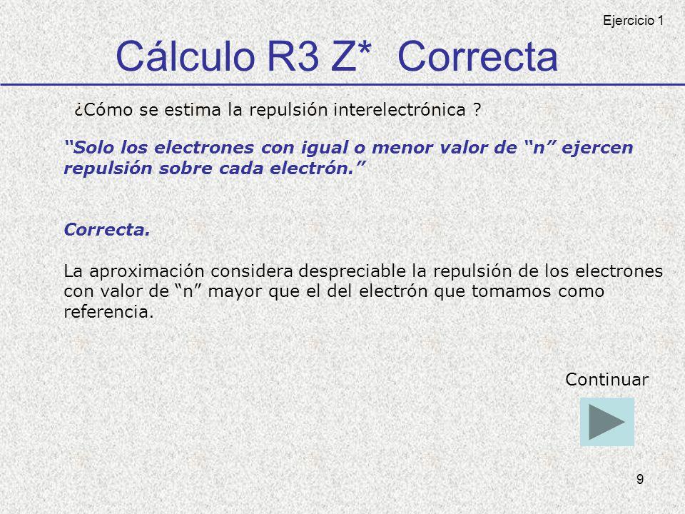 9 Cálculo R3 Z* Correcta ¿Cómo se estima la repulsión interelectrónica ? Solo los electrones con igual o menor valor de n ejercen repulsión sobre cada