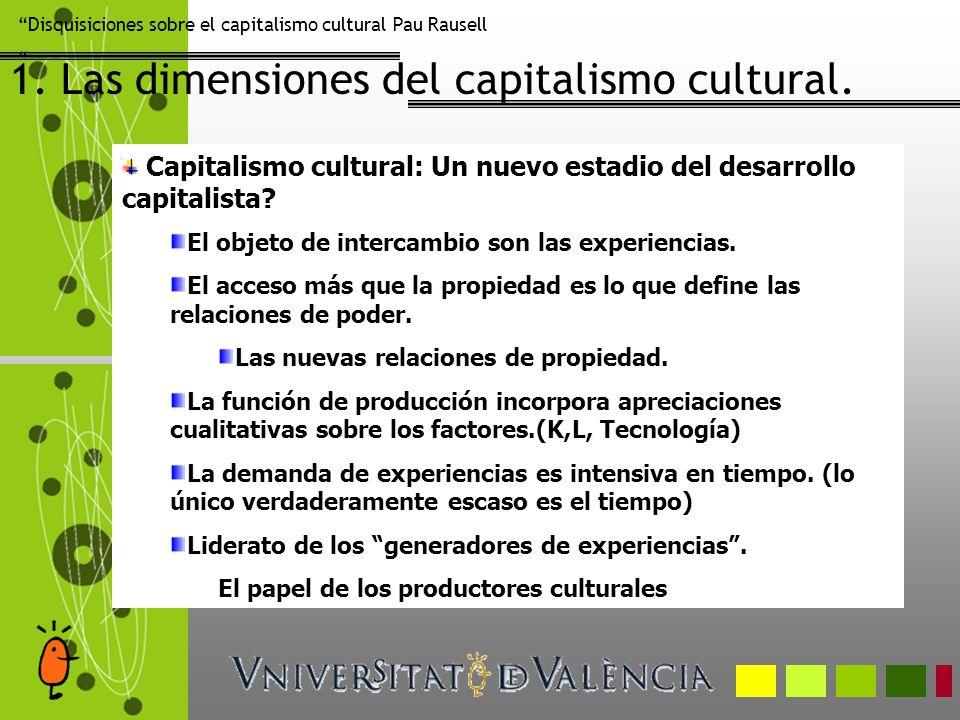 Disquisiciones sobre el capitalismo cultural Pau Rausell 1. Las dimensiones del capitalismo cultural. Capitalismo cultural: Un nuevo estadio del desar