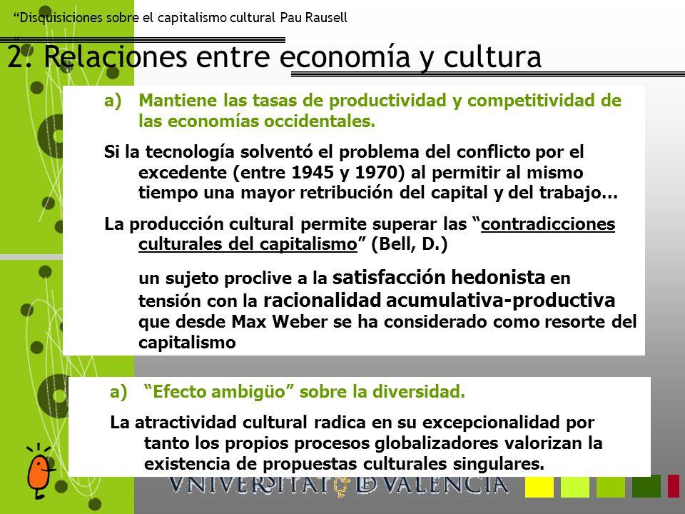 Disquisiciones sobre el capitalismo cultural Pau Rausell 2. Relaciones entre economía y cultura a)Mantiene las tasas de productividad y competitividad