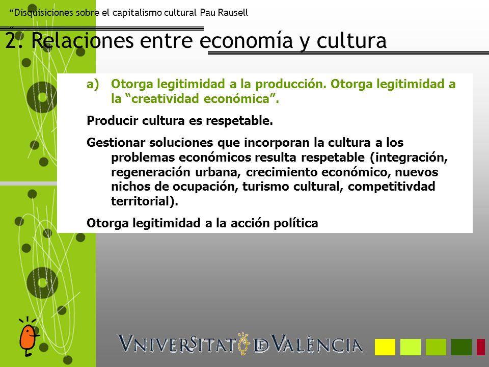 Disquisiciones sobre el capitalismo cultural Pau Rausell 2. Relaciones entre economía y cultura a)Otorga legitimidad a la producción. Otorga legitimid