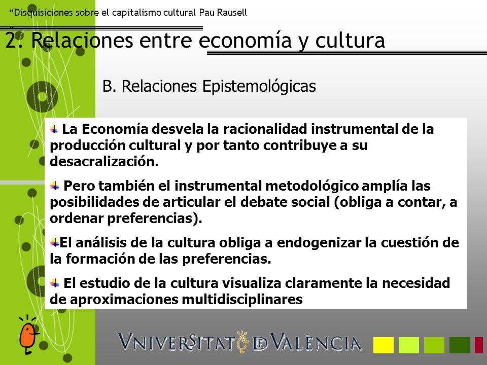 Disquisiciones sobre el capitalismo cultural Pau Rausell 2. Relaciones entre economía y cultura La Economía desvela la racionalidad instrumental de la