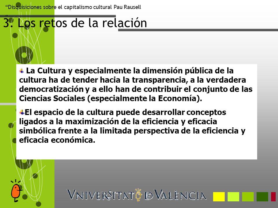Disquisiciones sobre el capitalismo cultural Pau Rausell 3. Los retos de la relación La Cultura y especialmente la dimensión pública de la cultura ha