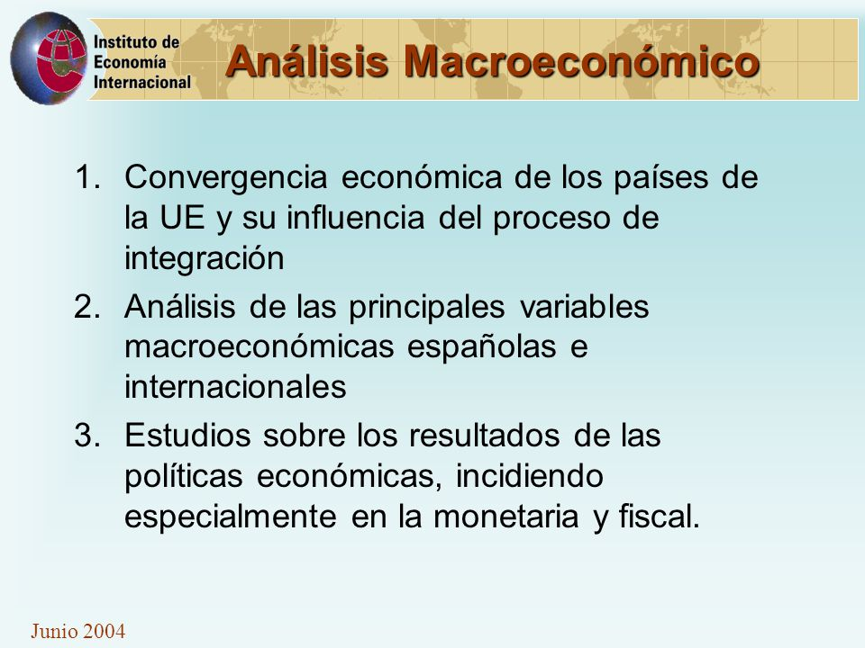 Junio 2004 Análisis Macroeconómico 1.Convergencia económica de los países de la UE y su influencia del proceso de integración 2.Análisis de las principales variables macroeconómicas españolas e internacionales 3.Estudios sobre los resultados de las políticas económicas, incidiendo especialmente en la monetaria y fiscal.