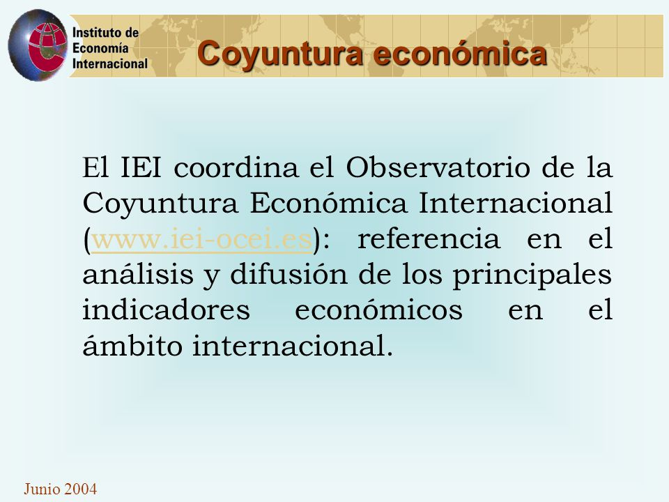 Junio 2004 Coyuntura económica E l IEI coordina el Observatorio de la Coyuntura Económica Internacional (www.iei-ocei.es): referencia en el análisis y