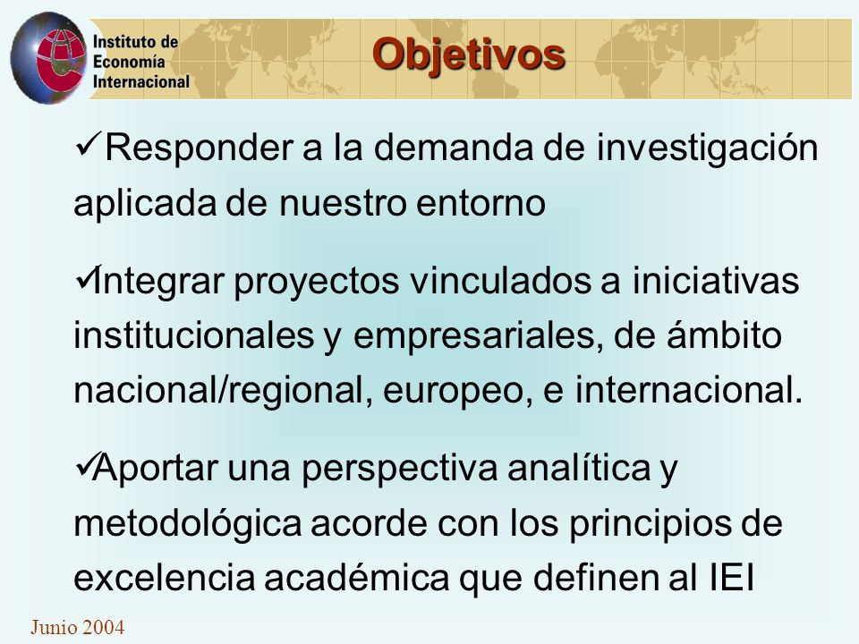 Junio 2004 Objetivos Responder a la demanda de investigación aplicada de nuestro entorno Integrar proyectos vinculados a iniciativas institucionales y empresariales, de ámbito nacional/regional, europeo, e internacional.