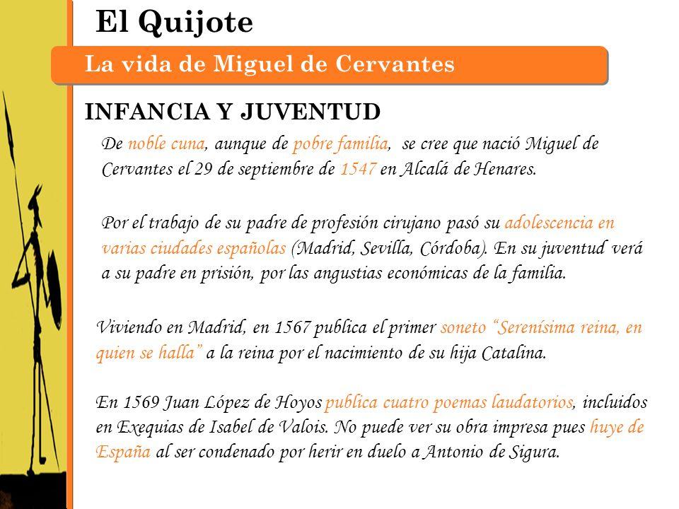 El Quijote La vida de Miguel de Cervantes De noble cuna, aunque de pobre familia, se cree que nació Miguel de Cervantes el 29 de septiembre de 1547 en