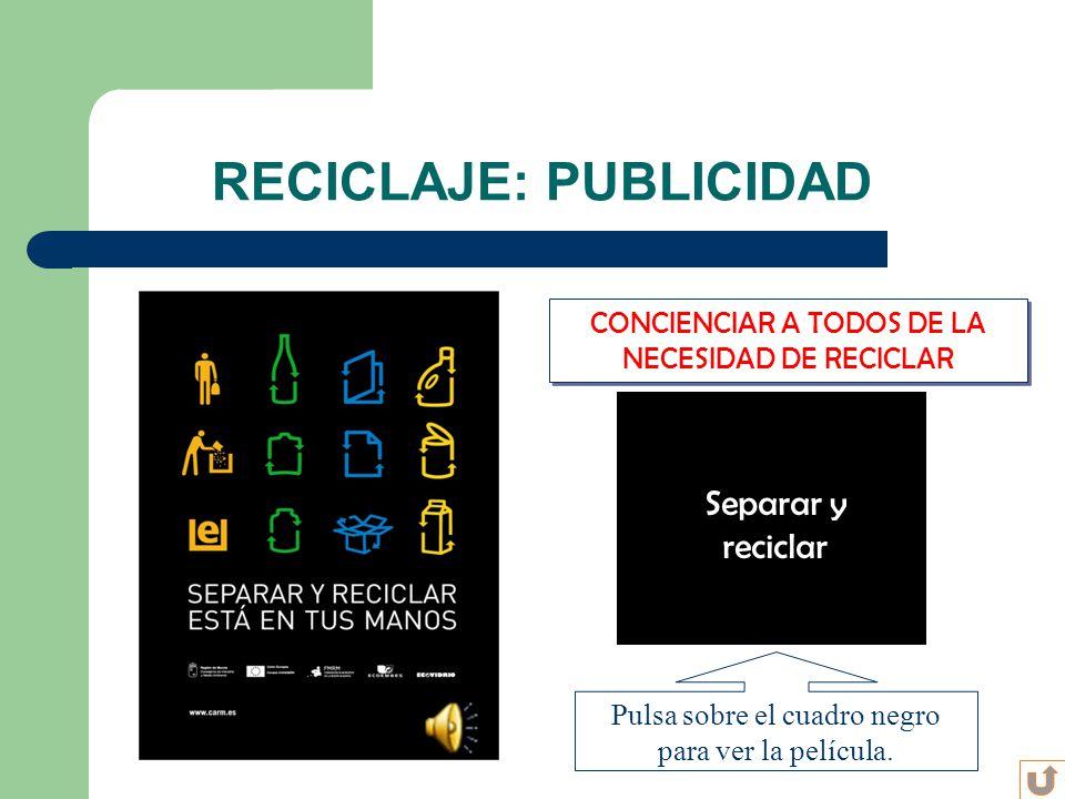 CONCIENCIAR A TODOS DE LA NECESIDAD DE RECICLAR RECICLAJE: PUBLICIDAD Separar y reciclar Pulsa sobre el cuadro negro para ver la película.
