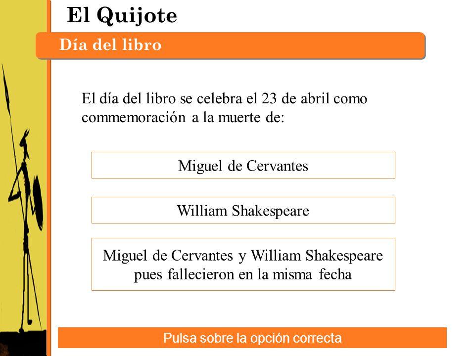 El Quijote Día del libro Pulsa sobre la opción correcta El día del libro se celebra el 23 de abril como commemoración a la muerte de: Miguel de Cervan