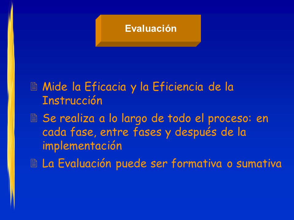 Evaluación 2Mide la Eficacia y la Eficiencia de la Instrucción 2Se realiza a lo largo de todo el proceso: en cada fase, entre fases y después de la implementación 2La Evaluación puede ser formativa o sumativa