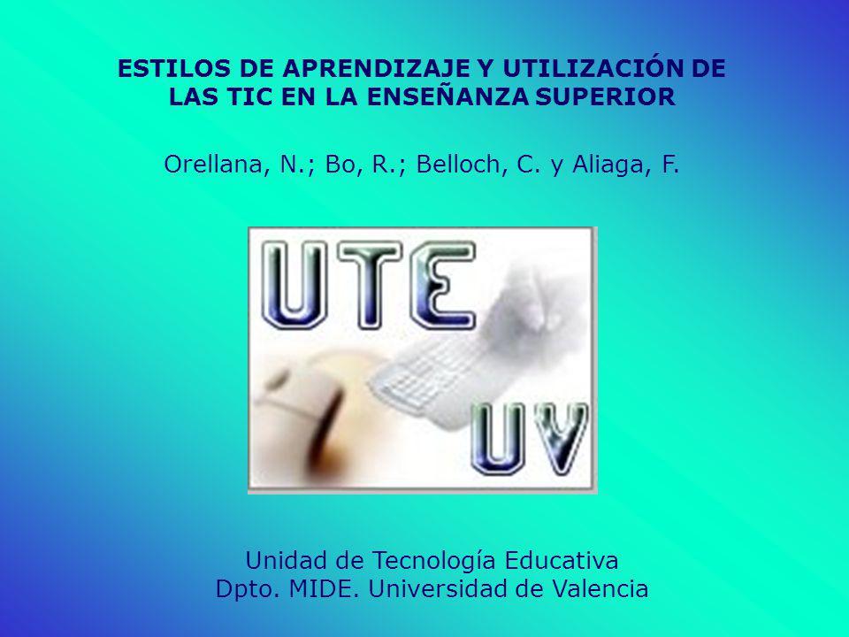 ESTILOS DE APRENDIZAJE Y UTILIZACIÓN DE LAS TIC EN LA ENSEÑANZA SUPERIOR Orellana, N.; Bo, R.; Belloch, C. y Aliaga, F. Unidad de Tecnología Educativa
