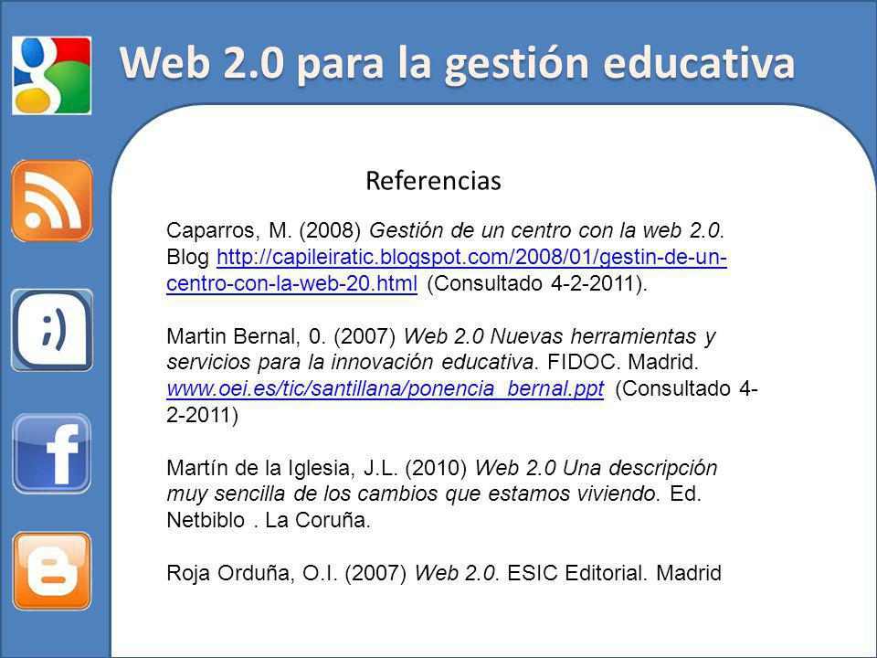 Web 2.0 para la gestión educativa Referencias Caparros, M. (2008) Gestión de un centro con la web 2.0. Blog http://capileiratic.blogspot.com/2008/01/g
