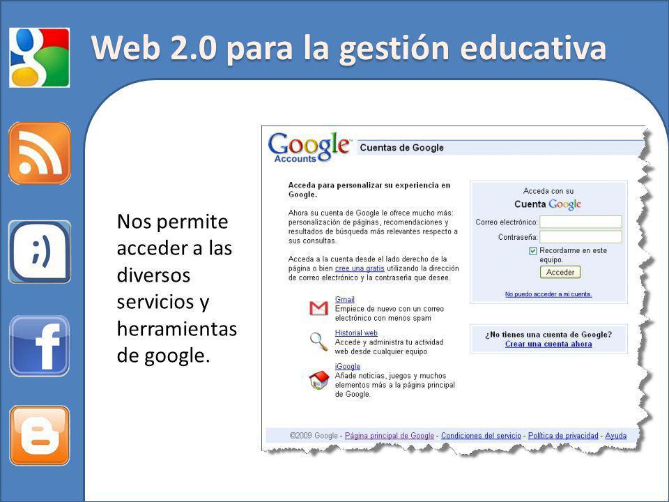 Web 2.0 para la gestión educativa Nos permite acceder a las diversos servicios y herramientas de google.