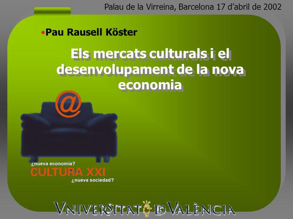 Els mercats culturals i el desenvolupament de la nova economia Pau Rausell Köster Palau de la Virreina, Barcelona 17 dabril de 2002