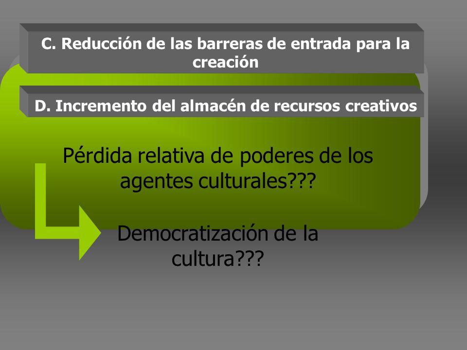 C. Reducción de las barreras de entrada para la creación Pérdida relativa de poderes de los agentes culturales??? Democratización de la cultura??? D.