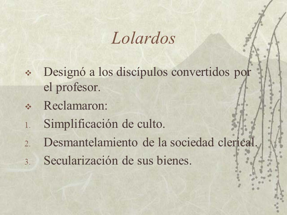 Lolardos Designó a los discípulos convertidos por el profesor. Reclamaron: 1. Simplificación de culto. 2. Desmantelamiento de la sociedad clerical. 3.