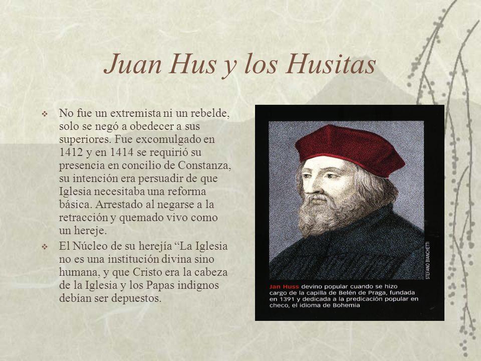 Juan Hus y los Husitas No fue un extremista ni un rebelde, solo se negó a obedecer a sus superiores. Fue excomulgado en 1412 y en 1414 se requirió su