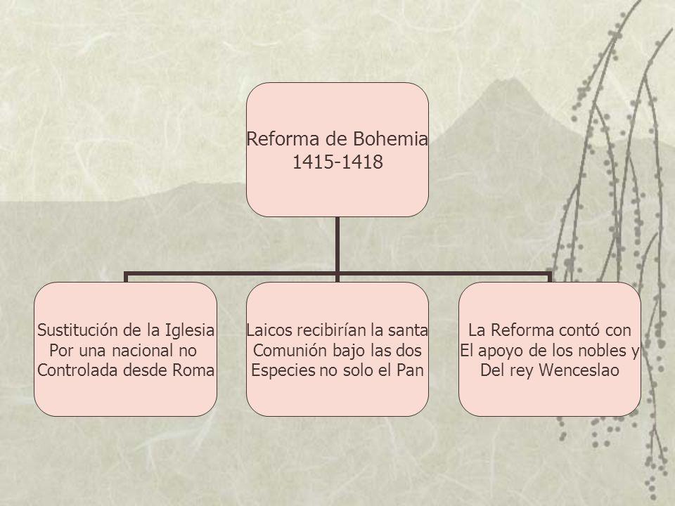 Reforma de Bohemia 1415-1418 Sustitución de la Iglesia Por una nacional no Controlada desde Roma Laicos recibirían la santa Comunión bajo las dos Espe