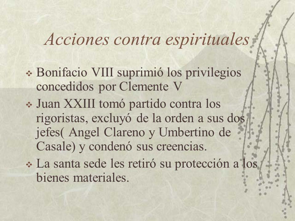 Acciones contra espirituales Bonifacio VIII suprimió los privilegios concedidos por Clemente V Juan XXIII tomó partido contra los rigoristas, excluyó