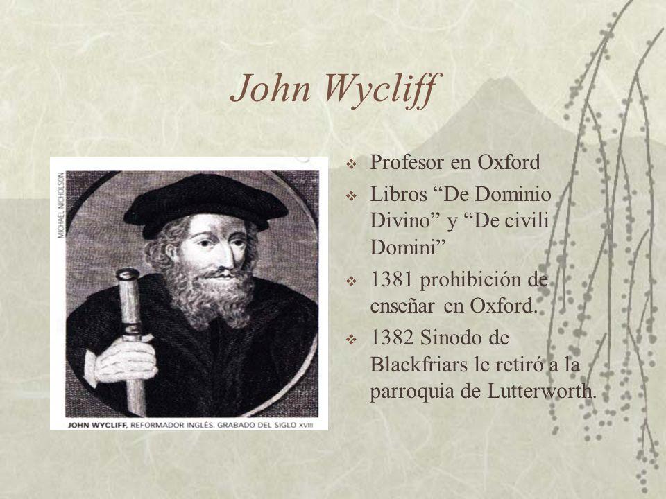 John Wycliff Profesor en Oxford Libros De Dominio Divino y De civili Domini 1381 prohibición de enseñar en Oxford. 1382 Sinodo de Blackfriars le retir