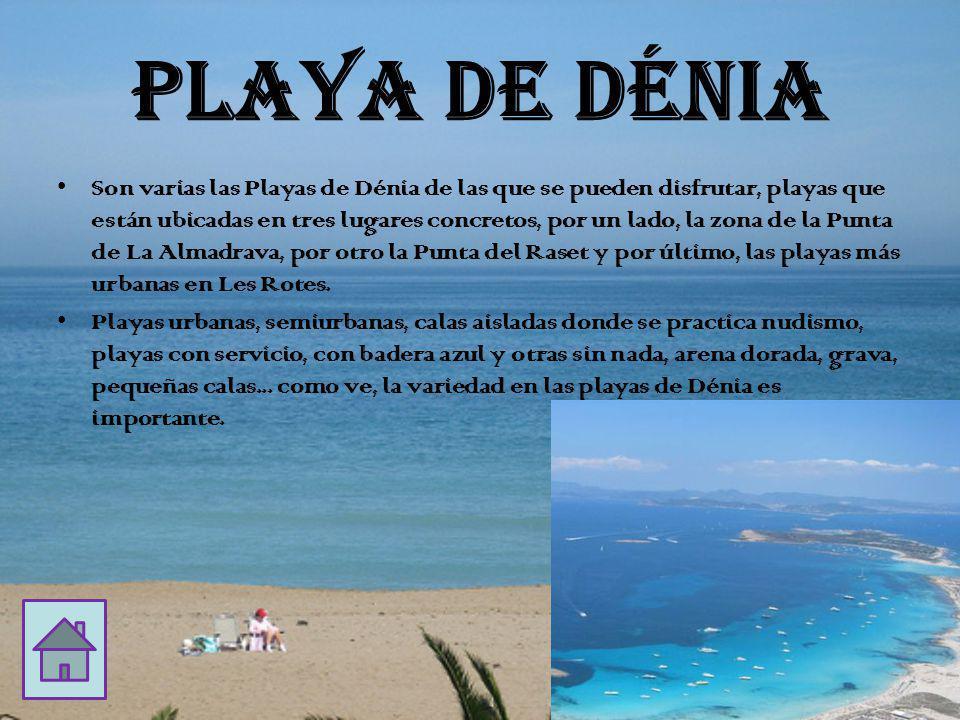 PLAYA DE DÉNIA Son varias las Playas de Dénia de las que se pueden disfrutar, playas que están ubicadas en tres lugares concretos, por un lado, la zona de la Punta de La Almadrava, por otro la Punta del Raset y por último, las playas más urbanas en Les Rotes.