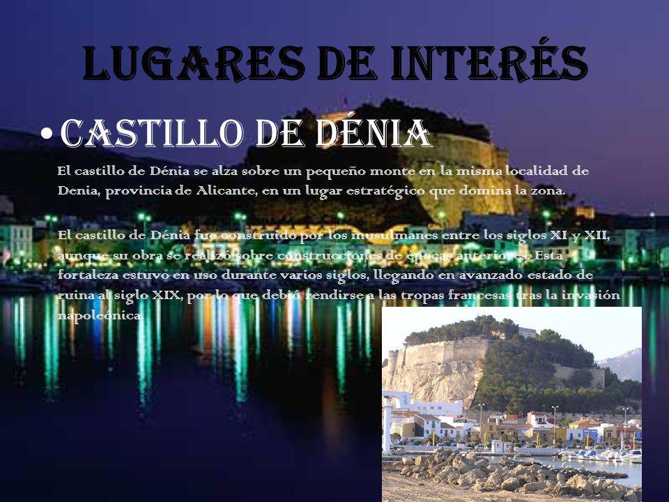 LUGARES DE INTERÉS CASTILLO DE DÉNIA El castillo de Dénia se alza sobre un pequeño monte en la misma localidad de Denia, provincia de Alicante, en un lugar estratégico que domina la zona.