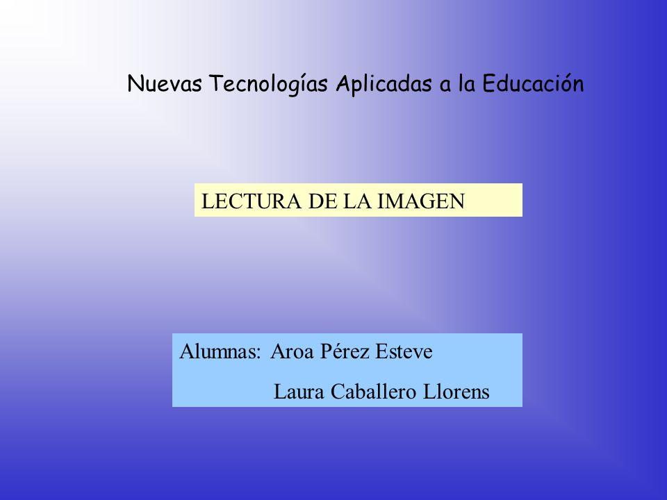 Nuevas Tecnologías Aplicadas a la Educación LECTURA DE LA IMAGEN Alumnas: Aroa Pérez Esteve Laura Caballero Llorens