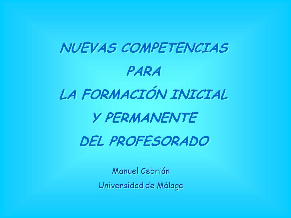 NUEVAS COMPETENCIAS PARA LA FORMACIÓN INICIAL Y PERMANENTE DEL PROFESORADO NUEVAS COMPETENCIAS PARA LA FORMACIÓN INICIAL Y PERMANENTE DEL PROFESORADO Manuel Cebrián Universidad de Málaga Manuel Cebrián Universidad de Málaga