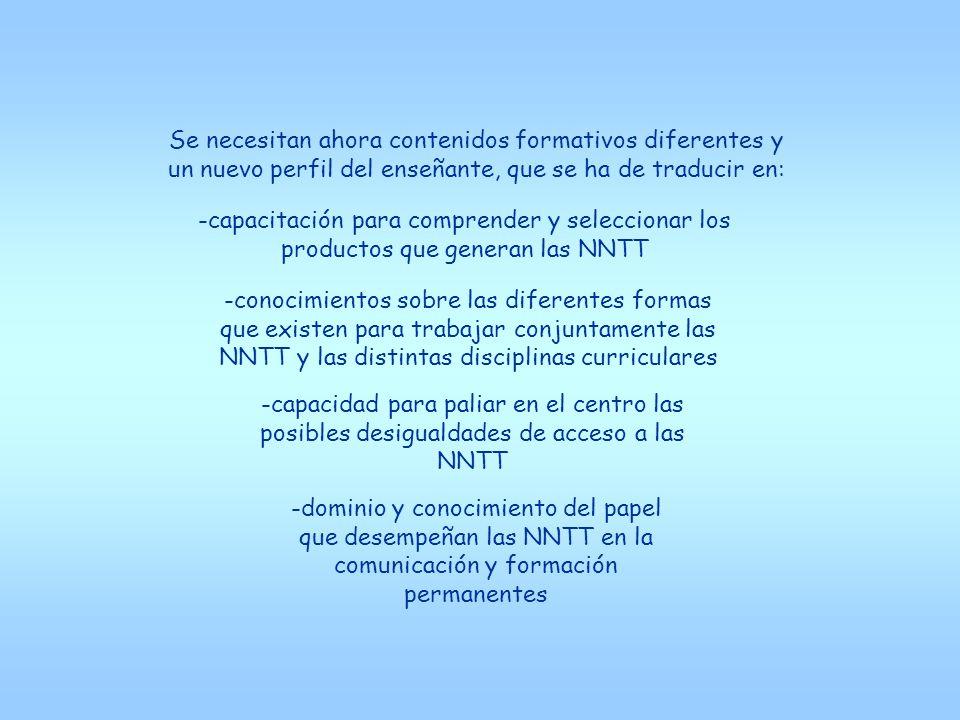 -capacitación para comprender y seleccionar los productos que generan las NNTT -conocimientos sobre las diferentes formas que existen para trabajar conjuntamente las NNTT y las distintas disciplinas curriculares -capacidad para paliar en el centro las posibles desigualdades de acceso a las NNTT -dominio y conocimiento del papel que desempeñan las NNTT en la comunicación y formación permanentes Se necesitan ahora contenidos formativos diferentes y un nuevo perfil del enseñante, que se ha de traducir en: