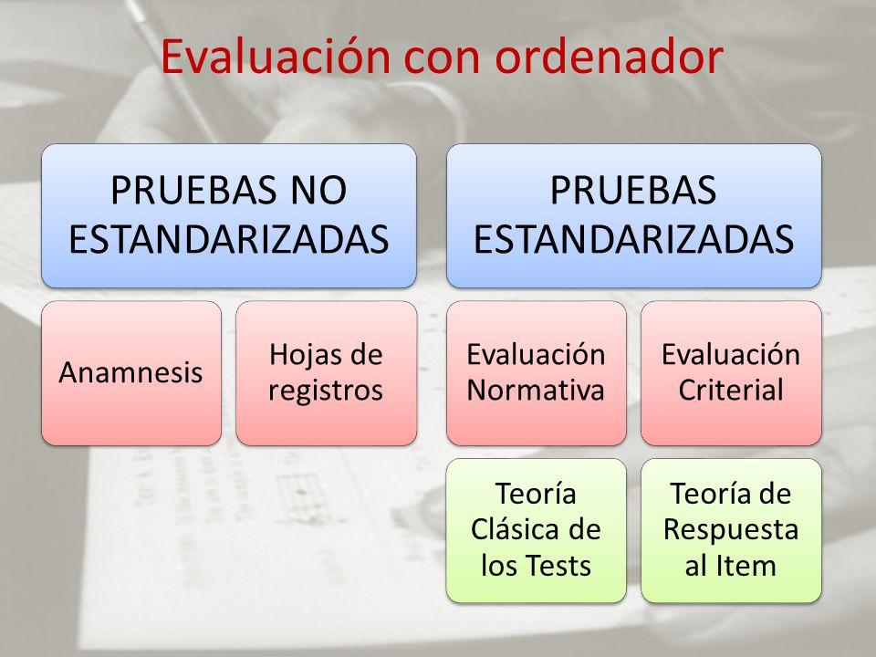 Evaluación con ordenador PRUEBAS NO ESTANDARIZADAS Anamnesis Hojas de registros PRUEBAS ESTANDARIZADAS Evaluación Normativa Teoría Clásica de los Test