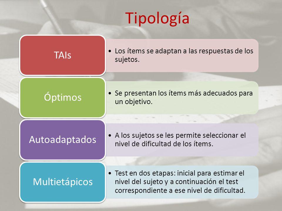 Tipología Los ítems se adaptan a las respuestas de los sujetos. TAIs Se presentan los ítems más adecuados para un objetivo. Óptimos A los sujetos se l