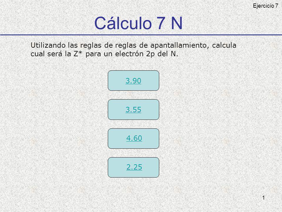 2 Cálculo Z* N Correcta ¿ Cual será la Z* para un electrón 2p del N.